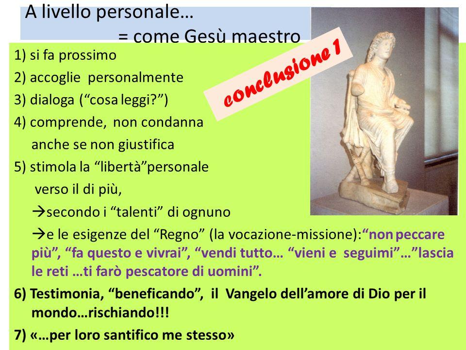 A livello personale… = come Gesù maestro 1) si fa prossimo 2) accoglie personalmente 3) dialoga (cosa leggi?) 4) comprende, non condanna anche se non