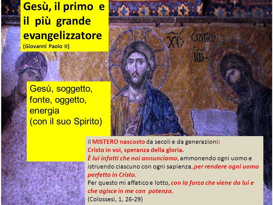 Gesù, soggetto, fonte, oggetto, energia (con il suo Spirito) Gesù, il primo e il più grande evangelizzatore (Giovanni Paolo II) il MISTERO nascosto da