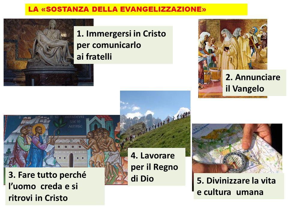 LA «SOSTANZA DELLA EVANGELIZZAZIONE» 3. Fare tutto perché luomo creda e si ritrovi in Cristo 5. Divinizzare la vita e cultura umana 1. Immergersi in C
