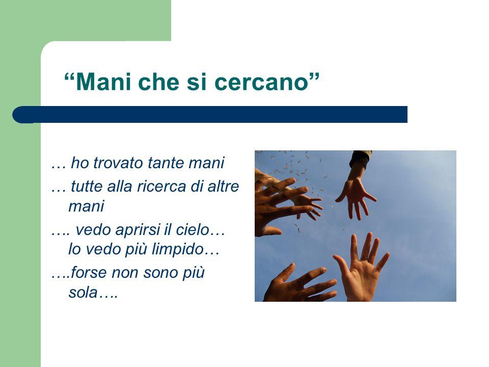Mani che si cercano … ho trovato tante mani … tutte alla ricerca di altre mani …. vedo aprirsi il cielo… lo vedo più limpido… ….forse non sono più sol