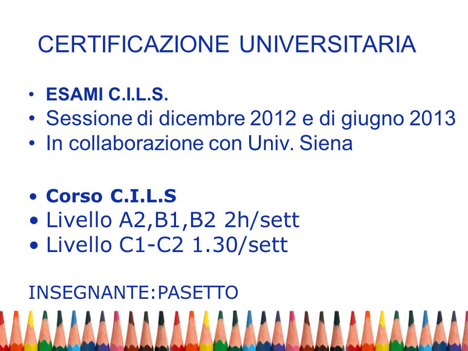 CERTIFICAZIONE UNIVERSITARIA ESAMI C.I.L.S. Sessione di dicembre 2012 e di giugno 2013 In collaborazione con Univ. Siena Corso C.I.L.S Livello A2,B1,B