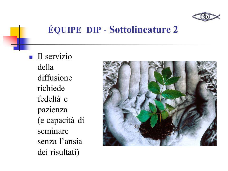ÉQUIPE DIP - Sottolineature 2 Il servizio della diffusione richiede fedeltà e pazienza (e capacità di seminare senza lansia dei risultati)