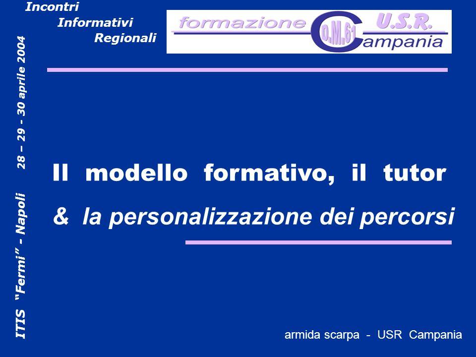 ITIS Fermi - Napoli 28 – 29 - 30 aprile 2004 Incontri Informativi Regionali armida scarpa - USR campania Il modello formativo, il tutor & la personalizzazione dei percorsi armida scarpa - USR Campania
