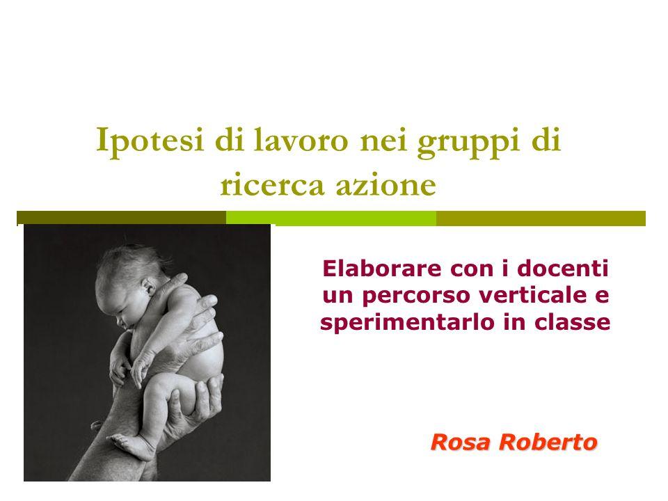 Ipotesi di lavoro nei gruppi di ricerca azione Rosa Roberto Elaborare con i docenti un percorso verticale e sperimentarlo in classe