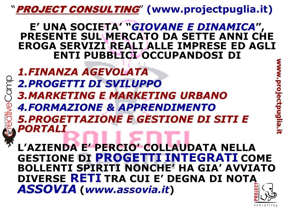 www.projectpuglia.it PROJECT CONSULTING PROJECT CONSULTING (www.projectpuglia.it) GIOVANE E DINAMICA E UNA SOCIETA GIOVANE E DINAMICA, PRESENTE SUL MERCATO DA SETTE ANNI CHE EROGA SERVIZI REALI ALLE IMPRESE ED AGLI ENTI PUBBLICI OCCUPANDOSI DI 1.FINANZA AGEVOLATA 2.PROGETTI DI SVILUPPO 3.MARKETING E MARKETING URBANO 4.FORMAZIONE & APPRENDIMENTO 5.PROGETTAZIONE E GESTIONE DI SITI E PORTALI ASSOVIA LAZIENDA E PERCIO COLLAUDATA NELLA GESTIONE DI PROGETTI INTEGRATI COME BOLLENTI SPIRITI NONCHE HA GIA AVVIATO DIVERSE RETI TRA CUI E DEGNA DI NOTA ASSOVIA (www.assovia.it)