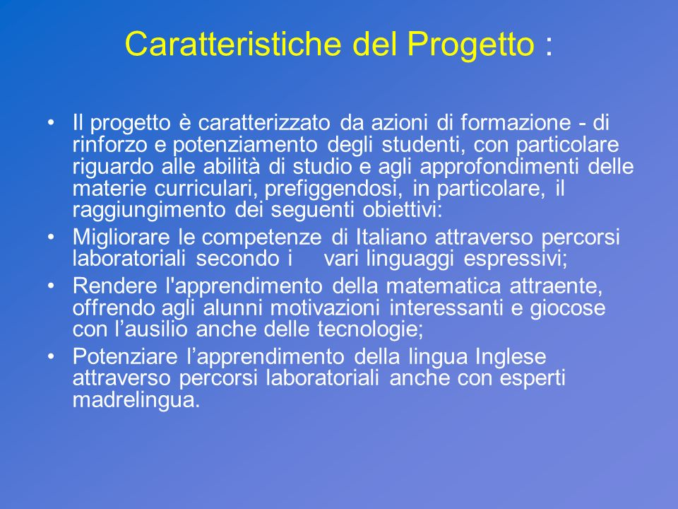 Caratteristiche del Progetto : Il progetto è caratterizzato da azioni di formazione - di rinforzo e potenziamento degli studenti, con particolare rigu