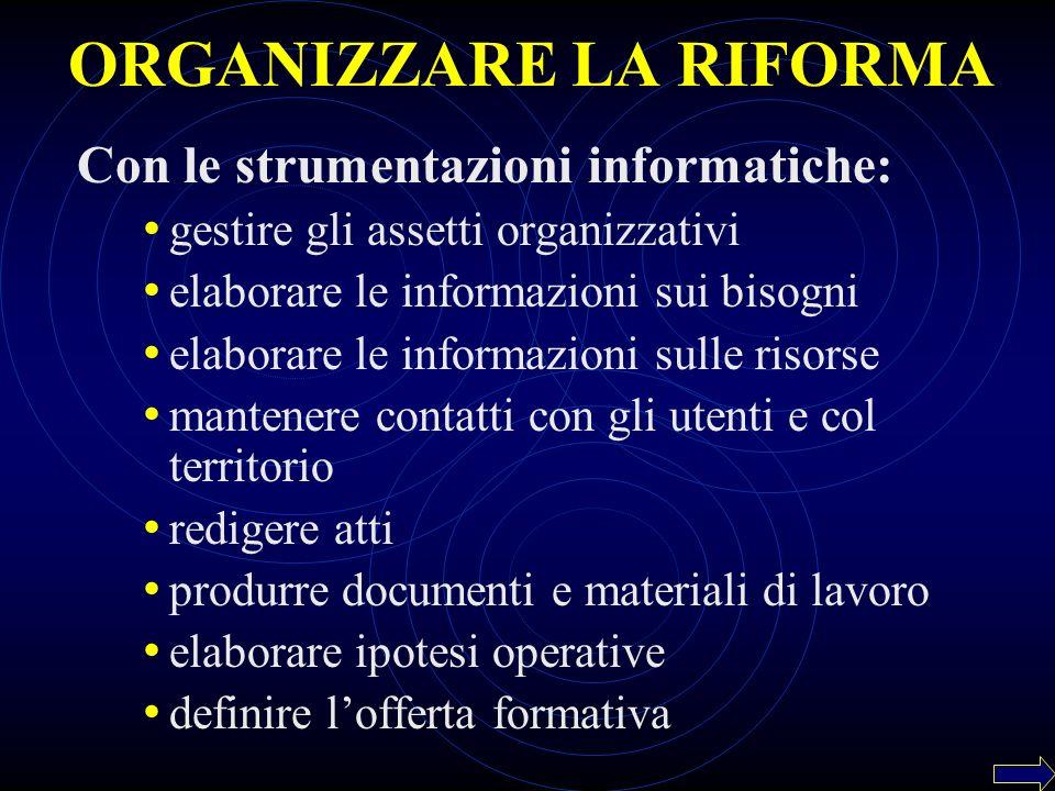 ORGANIZZARE LA RIFORMA Con le strumentazioni informatiche: gestire gli assetti organizzativi elaborare le informazioni sui bisogni elaborare le inform