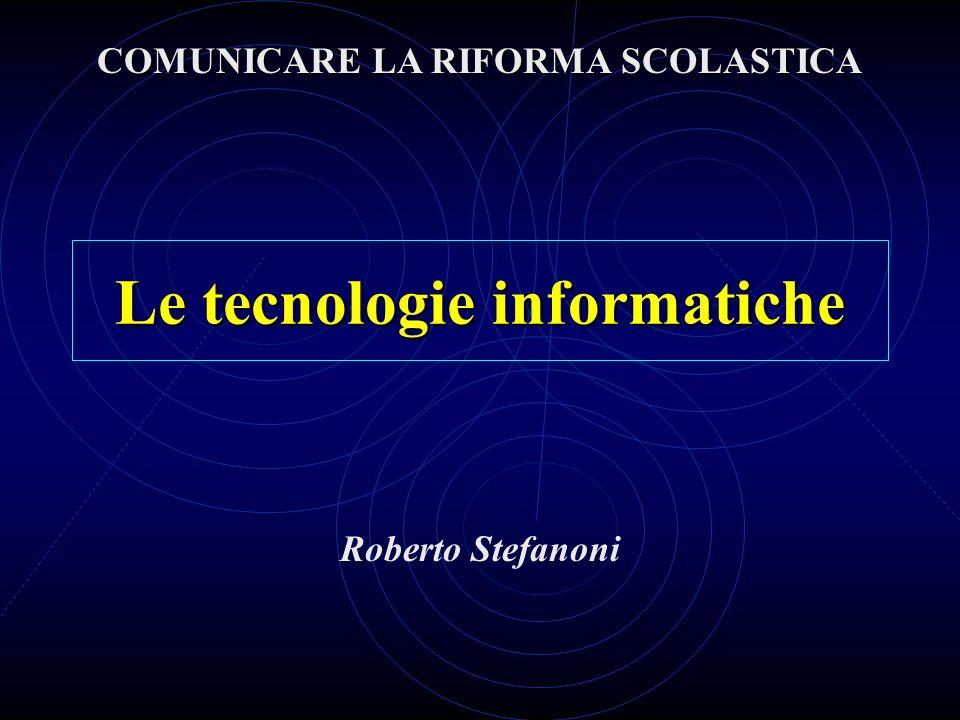 Le tecnologie informatiche Roberto Stefanoni COMUNICARE LA RIFORMA SCOLASTICA