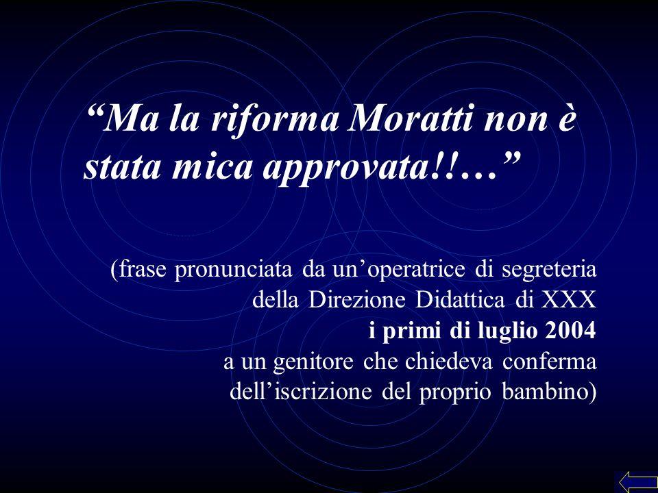 (frase pronunciata da unoperatrice di segreteria della Direzione Didattica di XXX i primi di luglio 2004 a un genitore che chiedeva conferma delliscrizione del proprio bambino) Ma la riforma Moratti non è stata mica approvata!!…