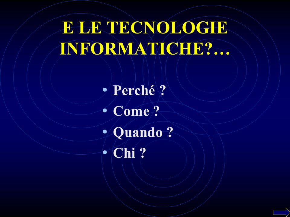 E LE TECNOLOGIE INFORMATICHE?… Perché ? Come ? Quando ? Chi ?
