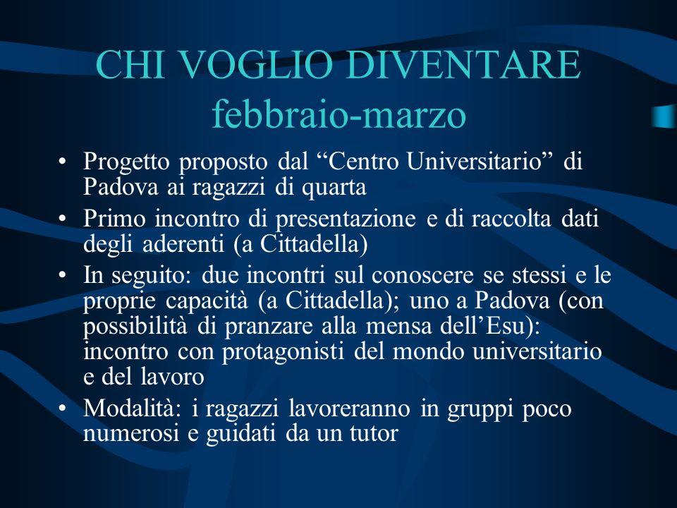 CHI VOGLIO DIVENTARE febbraio-marzo Progetto proposto dal Centro Universitario di Padova ai ragazzi di quarta Primo incontro di presentazione e di rac