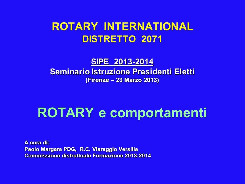 ROTARY INTERNATIONAL DISTRETTO 2071 SIPE 2013-2014 Seminario Istruzione Presidenti Eletti (Firenze – 23 Marzo 2013) ROTARY e comportamenti A cura di:
