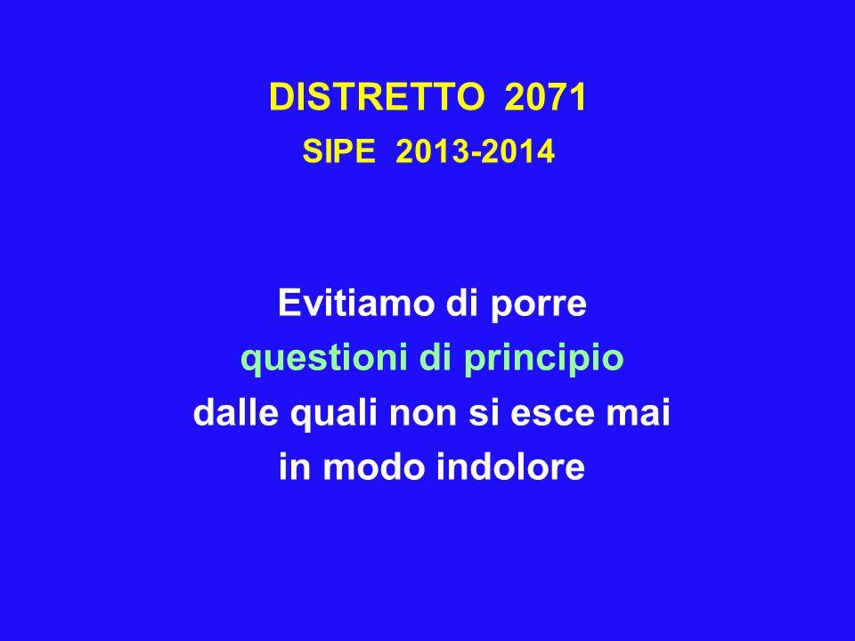 DISTRETTO 2071 SIPE 2013-2014 Evitiamo di porre questioni di principio dalle quali non si esce mai in modo indolore