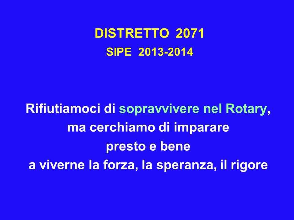 DISTRETTO 2071 SIPE 2013-2014 Rifiutiamoci di sopravvivere nel Rotary, ma cerchiamo di imparare presto e bene a viverne la forza, la speranza, il rigo