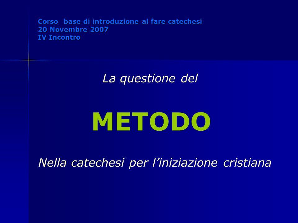La questione del METODO Nella catechesi per liniziazione cristiana Corso base di introduzione al fare catechesi 20 Novembre 2007 IV Incontro