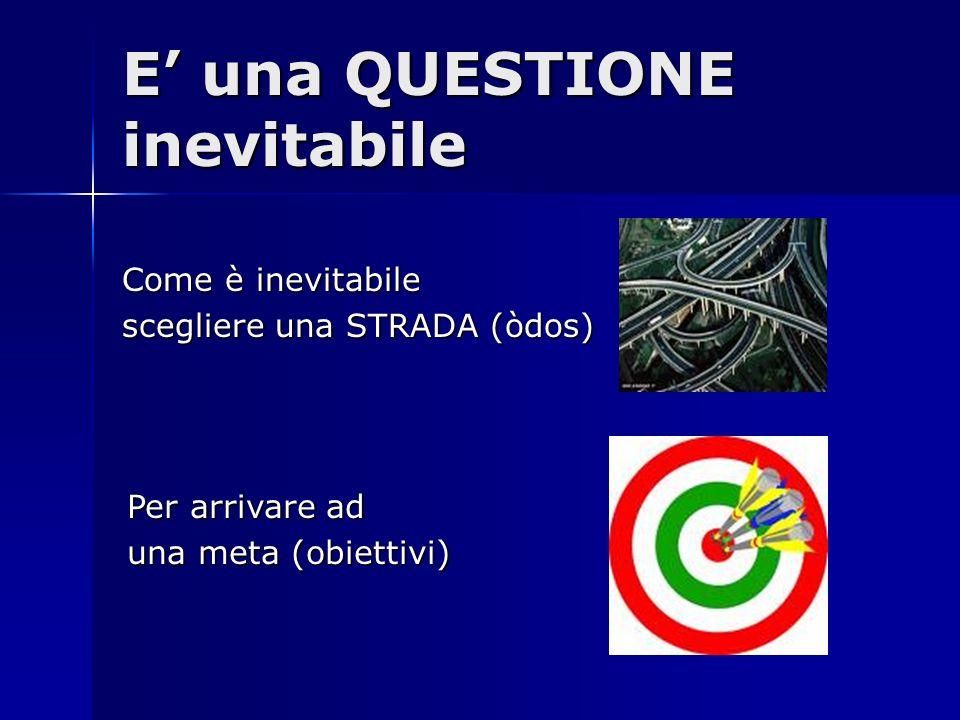 E una QUESTIONE inevitabile Come è inevitabile scegliere una STRADA (òdos) Per arrivare ad una meta (obiettivi)