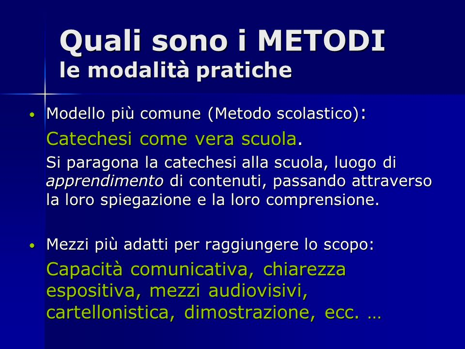 Quali sono i METODI le modalità pratiche Modello più comune (Metodo scolastico): Catechesi come vera scuola. Si paragona la catechesi alla scuola, luo
