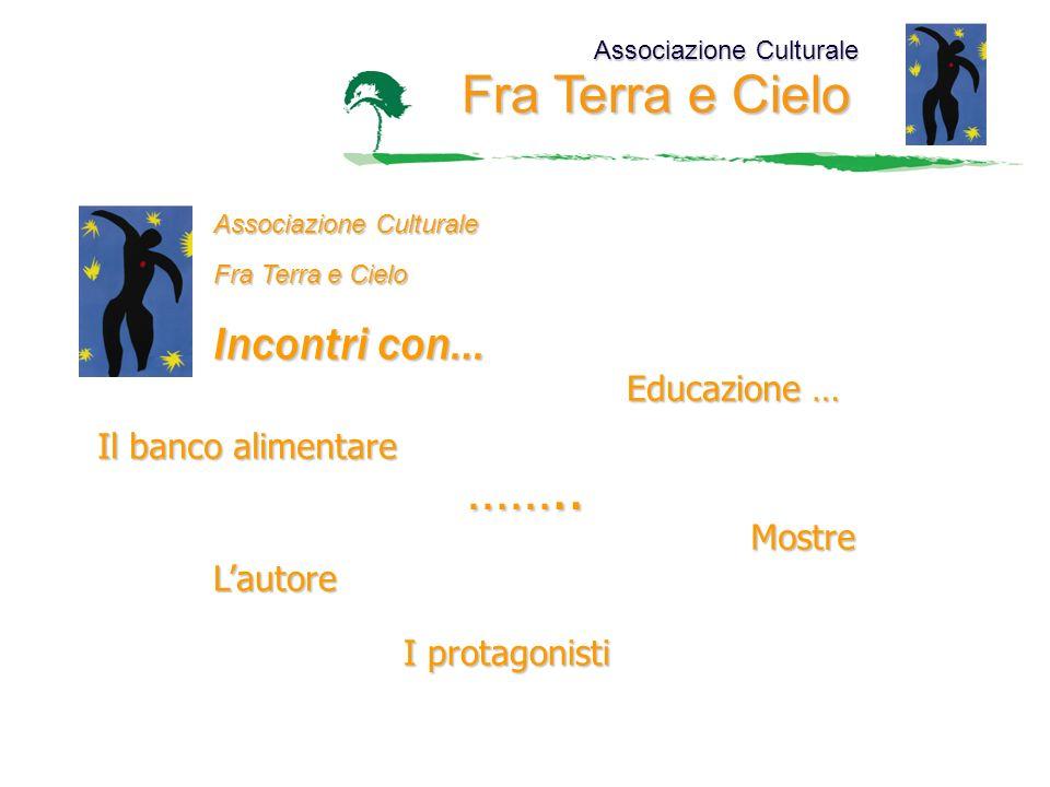 Associazione Culturale Fra Terra e Cielo Associazione Culturale Fra Terra e Cielo Incontri con… Educazione … Il banco alimentare Mostre Lautore I prot