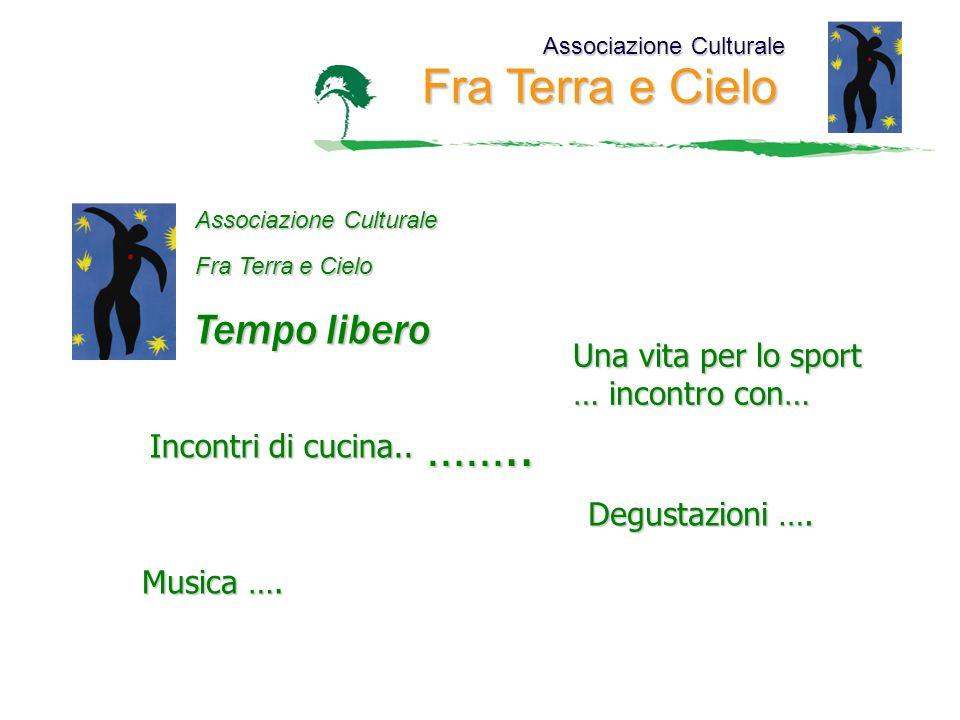 Associazione Culturale Fra Terra e Cielo Associazione Culturale Fra Terra e Cielo Tempo libero Una vita per lo sport … incontro con… Incontri di cucina..