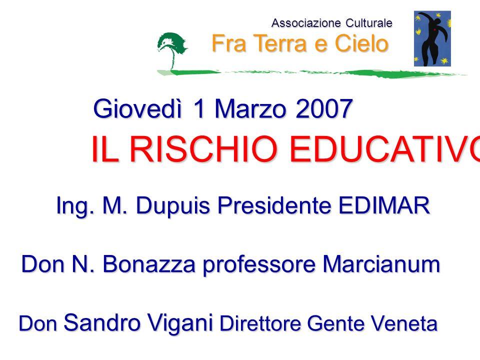 Associazione Culturale Fra Terra e Cielo Giovedì 1 Marzo 2007 IL RISCHIO EDUCATIVO Ing. M. Dupuis Presidente EDIMAR Don N. Bonazza professore Marcianu
