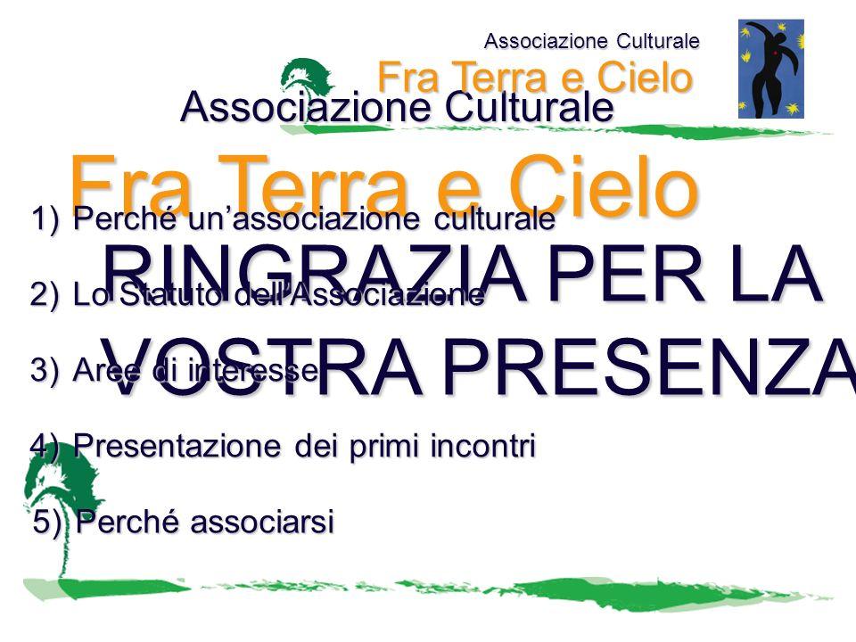 RINGRAZIA PER LA VOSTRA PRESENZA Associazione Culturale Fra Terra e Cielo Associazione Culturale Fra Terra e Cielo 1)Perché unassociazione culturale 2