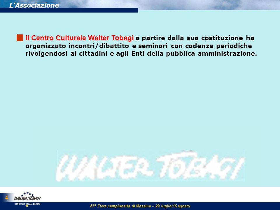 67 A Fiera campionaria di Messina – 29 luglio/15 agosto 15 LAssociazione ll Centro Culturale Walter Tobagi ll Centro Culturale Walter Tobagi svolge attività di promozione e studio di problemi sociali, economici e progettuali di particolare rilievo.