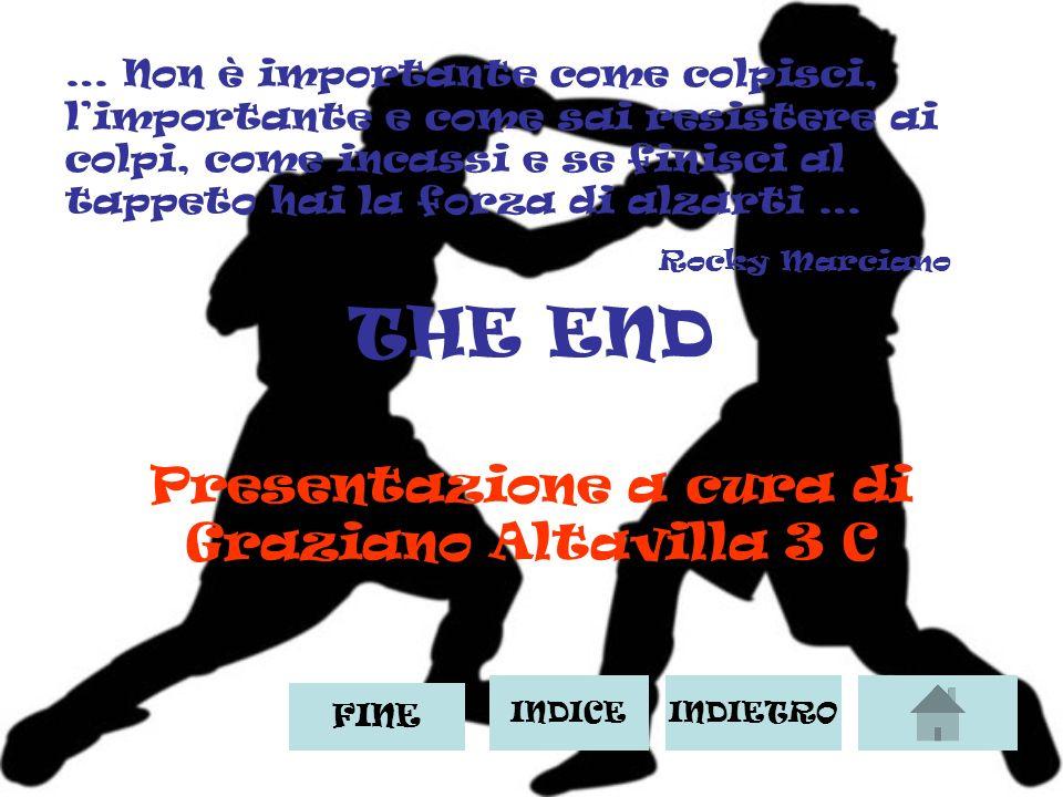 THE END Presentazione a cura di Graziano Altavilla 3 C INDICEINDIETRO … Non è importante come colpisci, limportante e come sai resistere ai colpi, come incassi e se finisci al tappeto hai la forza di alzarti … Rocky Marciano FINE