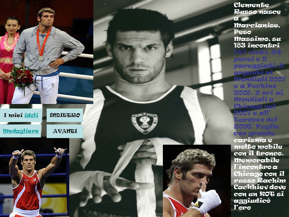 Clemente Russo nasce a Marcianise, Peso Massimo, su 183 incontri 147 vinti, 34 persi e 2 pareggiati; 2 argenti ai Mondiali 2007 e a Pechino 2008, 2 or