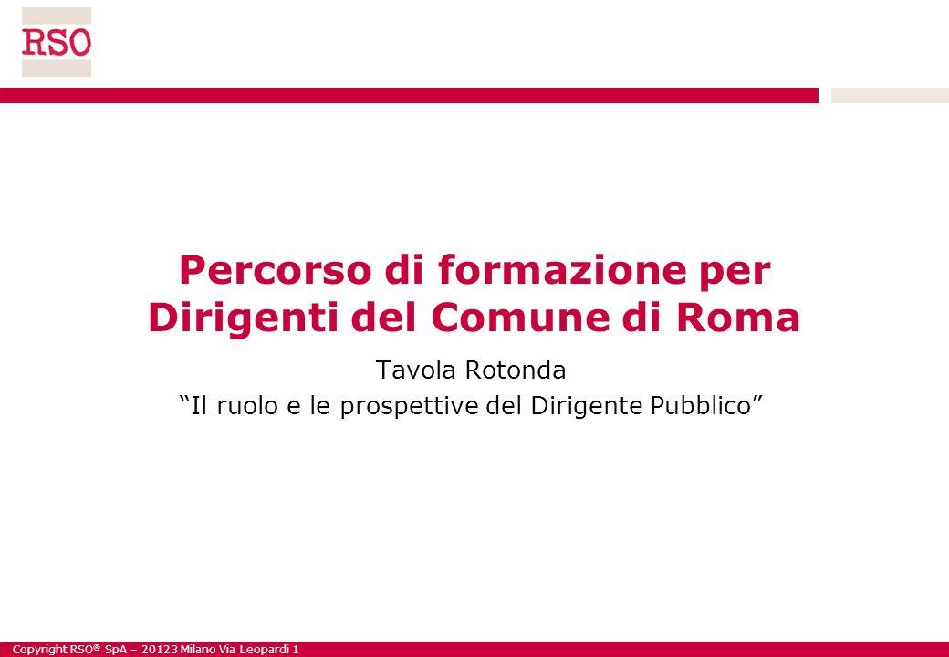 Copyright RSO ® SpA – 20123 Milano Via Leopardi 1 Percorso di formazione per Dirigenti del Comune di Roma Tavola Rotonda Il ruolo e le prospettive del Dirigente Pubblico