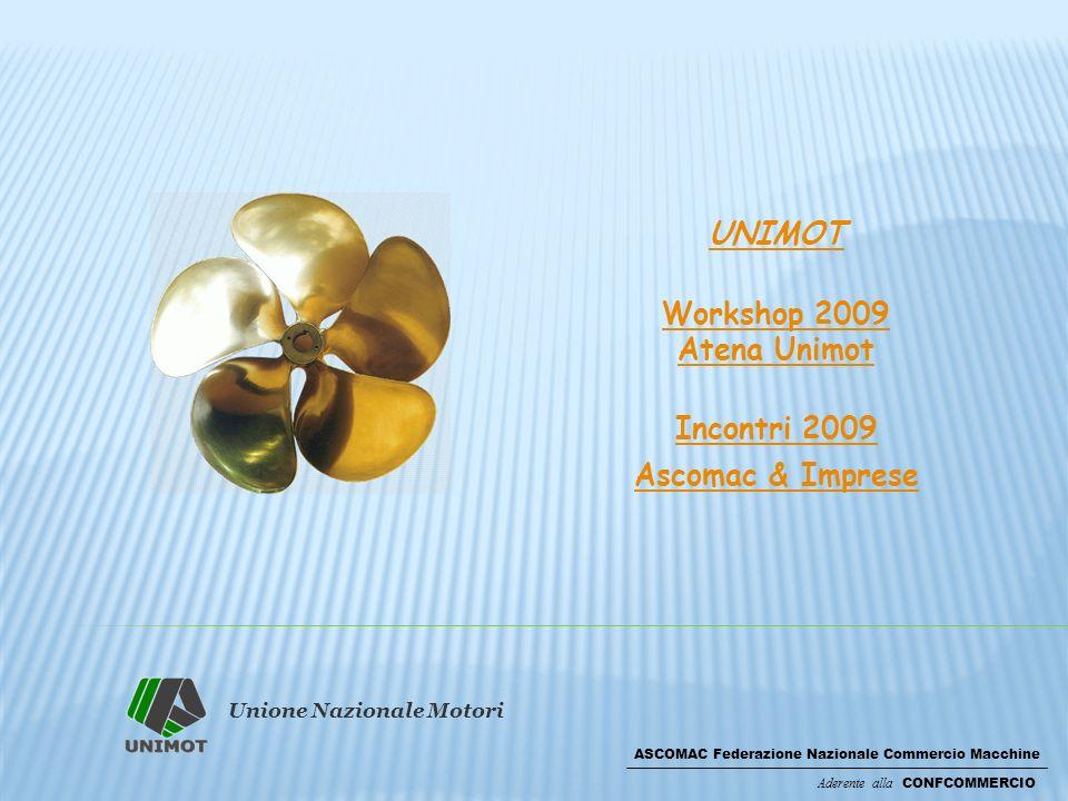 Unione Nazionale Motori ASCOMAC Federazione Nazionale Commercio Macchine Aderente alla CONFCOMMERCIO UNIMOT Workshop 2009 Atena Unimot Incontri 2009 Ascomac & Imprese