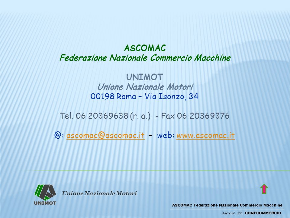 Unione Nazionale Motori ASCOMAC Federazione Nazionale Commercio Macchine Aderente alla CONFCOMMERCIO ASCOMAC Federazione Nazionale Commercio Macchine UNIMOT Unione Nazionale Motori 00198 Roma – Via Isonzo, 34 Tel.