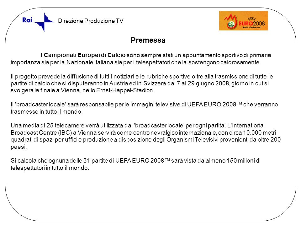 Direzione Produzione TV Premessa I Campionati Europei di Calcio sono sempre stati un appuntamento sportivo di primaria importanza sia per la Nazionale italiana sia per i telespettatori che la sostengono calorosamente.