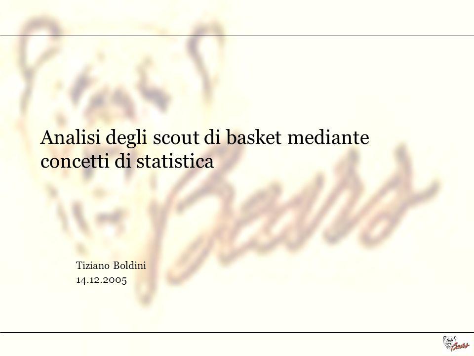 Analisi degli scout di basket mediante concetti di statistica Tiziano Boldini 14.12.2005