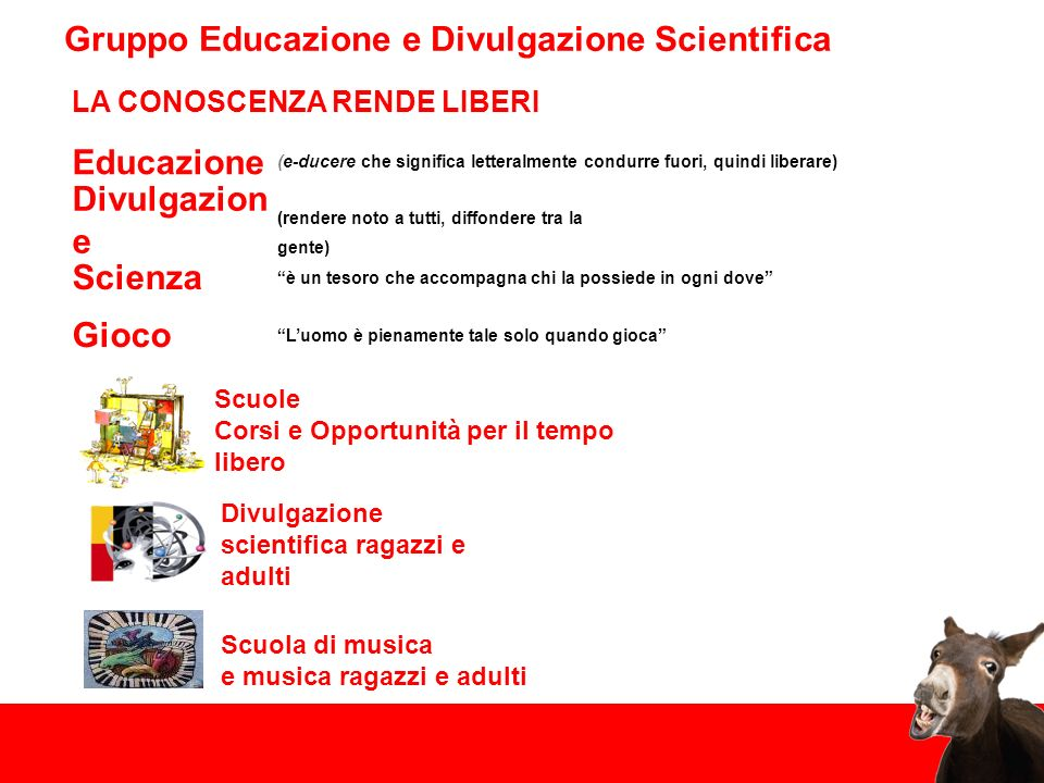 Educazione Divulgazion e Scienza Gruppo Educazione e Divulgazione Scientifica (e-ducere che significa letteralmente condurre fuori, quindi liberare) (