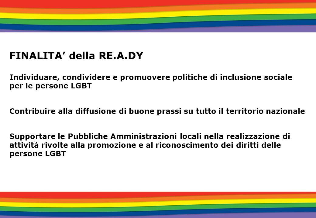 FINALITA della RE.A.DY Individuare, condividere e promuovere politiche di inclusione sociale per le persone LGBT Contribuire alla diffusione di buone
