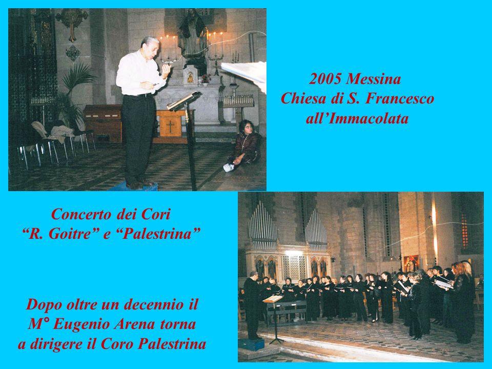 Concerto dei Cori R. Goitre e Palestrina 2005 Messina Chiesa di S. Francesco allImmacolata Dopo oltre un decennio il M° Eugenio Arena torna a dirigere
