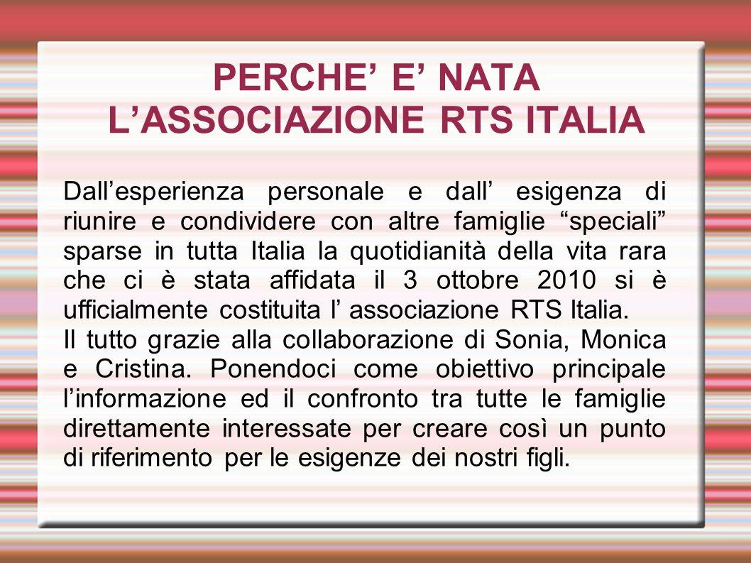 PERCHE E NATA LASSOCIAZIONE RTS ITALIA Dallesperienza personale e dall esigenza di riunire e condividere con altre famiglie speciali sparse in tutta I