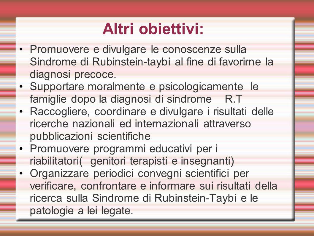 Altri obiettivi: Promuovere e divulgare le conoscenze sulla Sindrome di Rubinstein-taybi al fine di favorirne la diagnosi precoce. Supportare moralmen