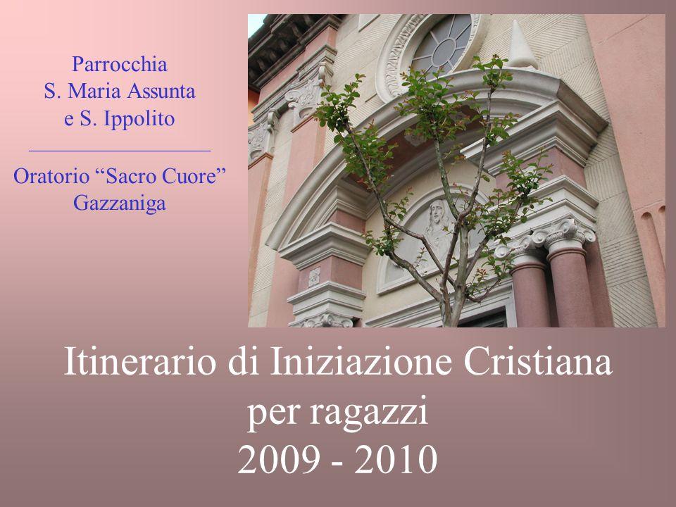 Itinerario di Iniziazione Cristiana per ragazzi 2009 - 2010 Parrocchia S. Maria Assunta e S. Ippolito ________________________ Oratorio Sacro Cuore Ga