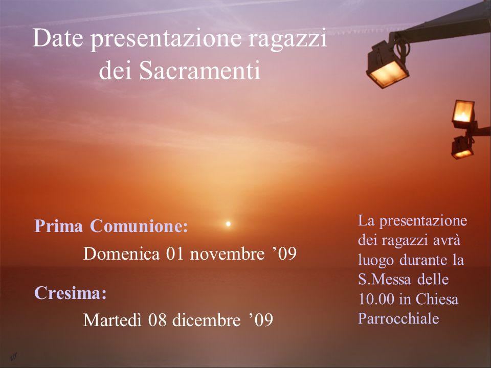 Date presentazione ragazzi dei Sacramenti Prima Comunione: Domenica 01 novembre 09 Cresima: Martedì 08 dicembre 09 La presentazione dei ragazzi avrà l