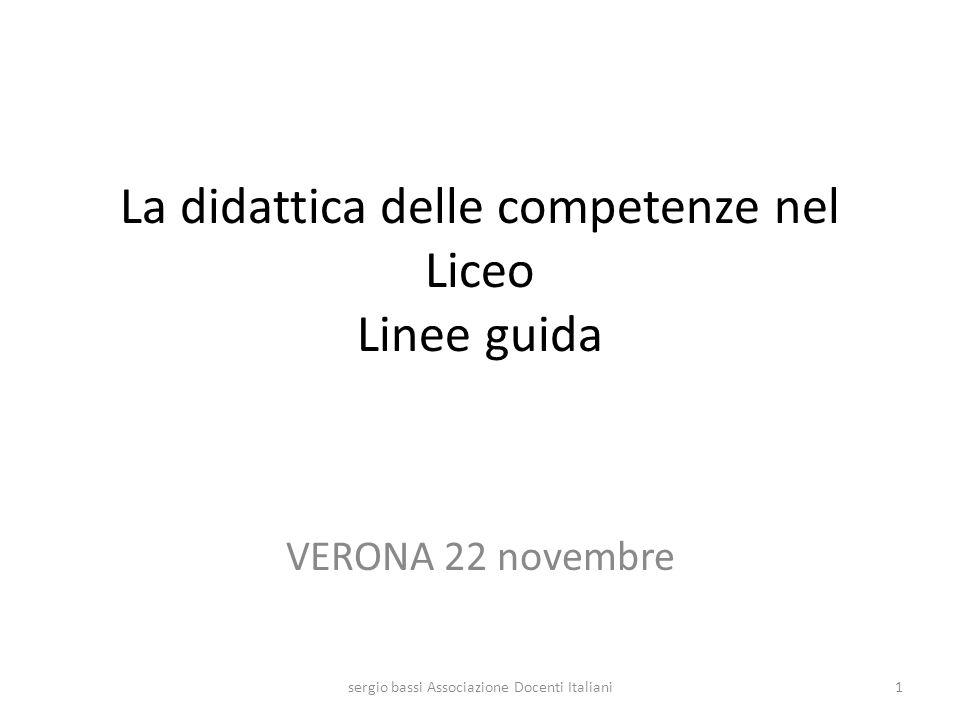 La didattica delle competenze nel Liceo Linee guida VERONA 22 novembre 1sergio bassi Associazione Docenti Italiani