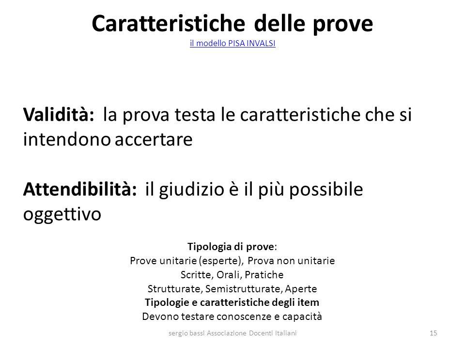 Caratteristiche delle prove il modello PISA INVALSI il modello PISA INVALSI sergio bassi Associazione Docenti Italiani15 Validità: la prova testa le c