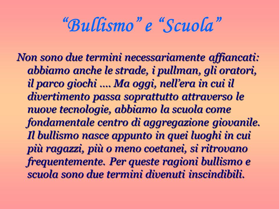 Bullismo e Scuola Non sono due termini necessariamente affiancati: abbiamo anche le strade, i pullman, gli oratori, il parco giochi …. Ma oggi, neller