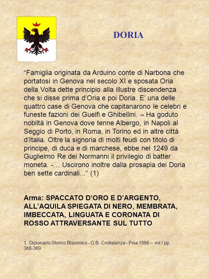DORIA Famiglia originata da Arduino conte di Narbona che portatosi in Genova nel secolo XI e sposata Oria della Volta dette principio alla illustre di