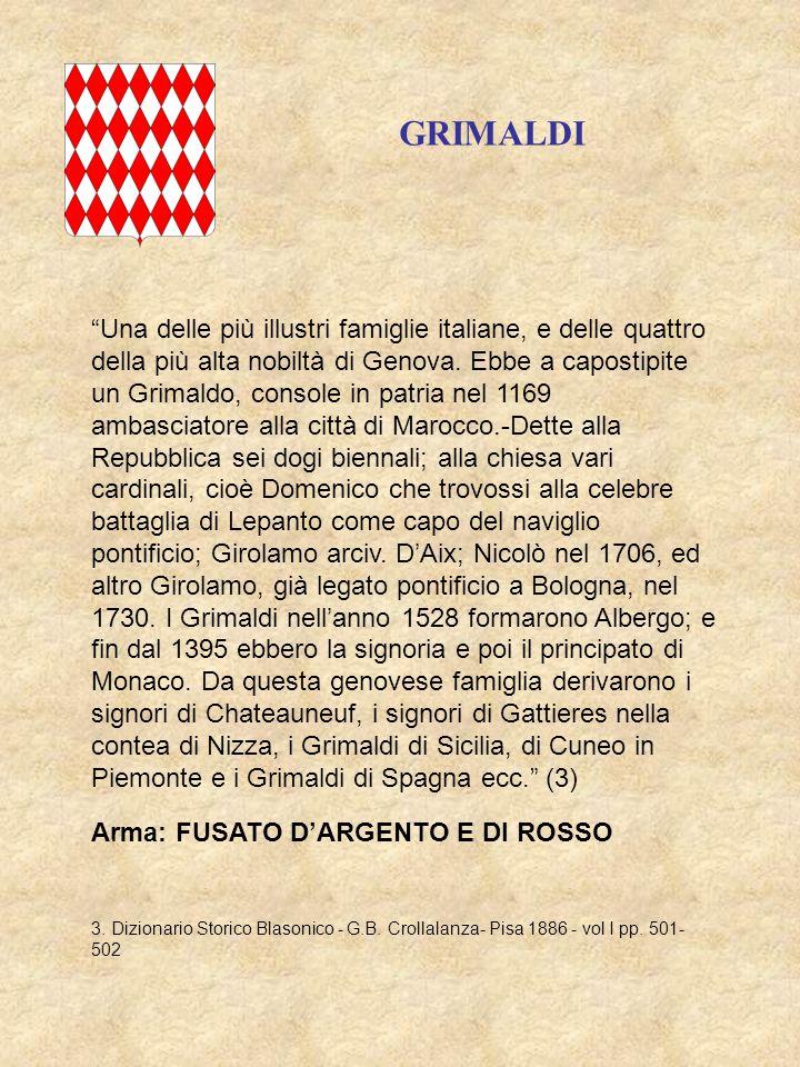 Arma: FUSATO DARGENTO E DI ROSSO GRIMALDI Una delle più illustri famiglie italiane, e delle quattro della più alta nobiltà di Genova. Ebbe a capostipi