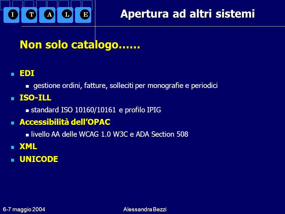 6-7 maggio 2004Alessandra Bezzi Apertura ad altri sistemi Non solo catalogo…… EDI EDI gestione ordini, fatture, solleciti per monografie e periodici ISO-ILL ISO-ILL standard ISO 10160/10161 e profilo IPIG Accessibilità dellOPAC Accessibilità dellOPAC livello AA delle WCAG 1.0 W3C e ADA Section 508 XML XML UNICODE UNICODE