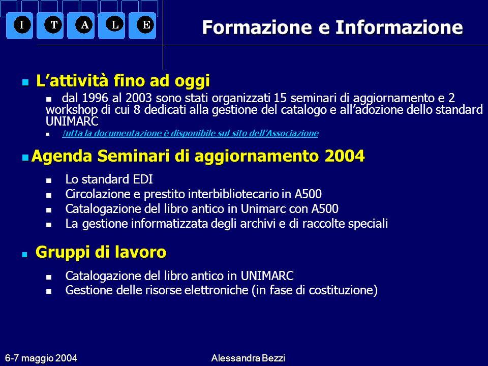6-7 maggio 2004Alessandra Bezzi Apertura ad altri sistemi resa possibile e garantita dalladozione di standard internazionali Z39.50 Z39.50 12 installazioni offrono laccesso al catalogo attraverso Z39.50, più altre 6 installazioni accessibili entro la fine dellanno 12 installazioni offrono laccesso al catalogo attraverso Z39.50, più altre 6 installazioni accessibili entro la fine dellanno UNIMARC UNIMARC adozione di template comuni per limplementazione dello standard adozione di template comuni per limplementazione dello standard condivisione di campi UNIMARC locali condivisione di campi UNIMARC locali Queste premesse hanno facilitato lavvio di un progetto congiunto di catalogazione, al quale partecipano attualmente 7 installazioni Import ed export di dati : procedure per il trattamento di dati Import ed export di dati : procedure per il trattamento di dati nei formati ISO 2709; UNIMARC e MARC21; formati elaborati da specifici sistemi quali OCLC; RLIN; ecc.