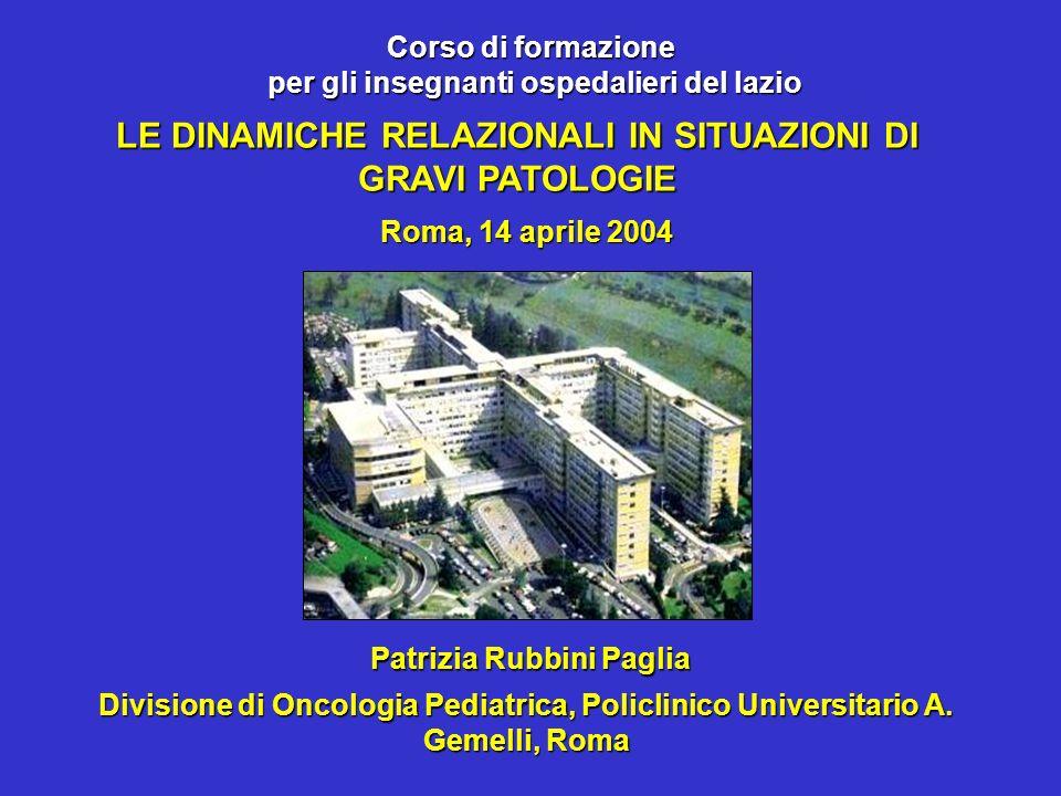 Patrizia Rubbini Paglia Roma, 14 aprile 2004 LE DINAMICHE RELAZIONALI IN SITUAZIONI DI GRAVI PATOLOGIE Divisione di Oncologia Pediatrica, Policlinico Universitario A.