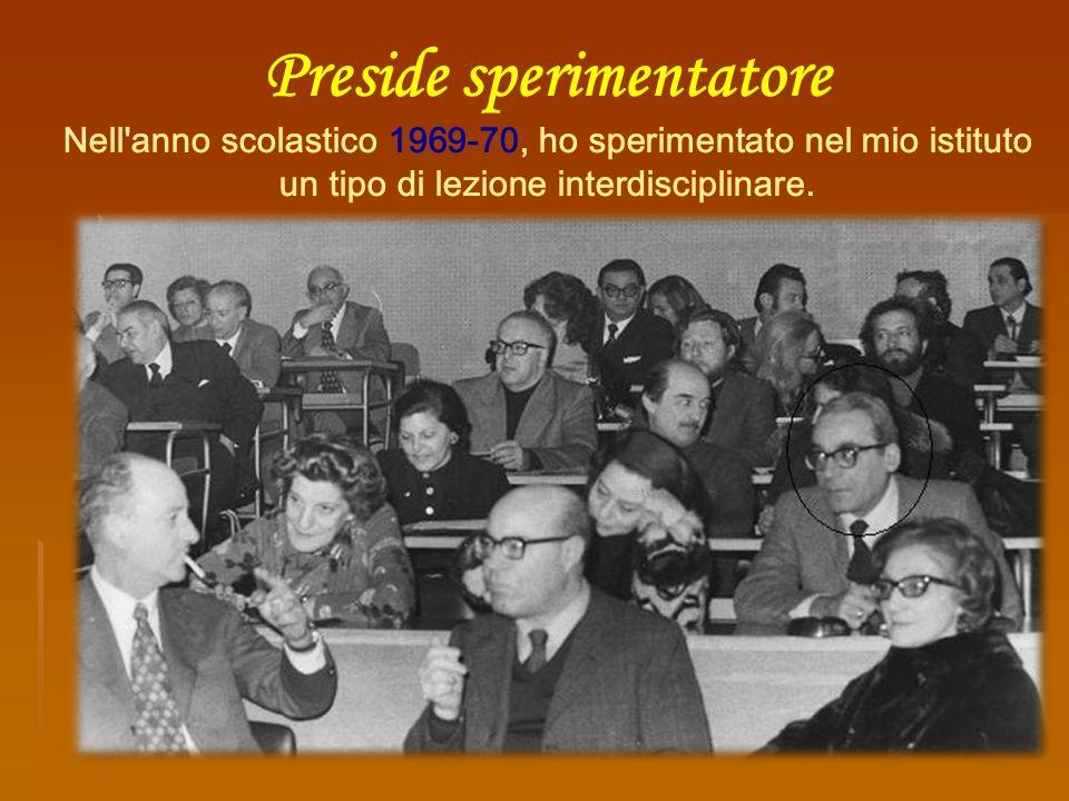 Preside sperimentatore Nell'anno scolastico 1969-70, ho sperimentato nel mio istituto un tipo di lezione interdisciplinare.