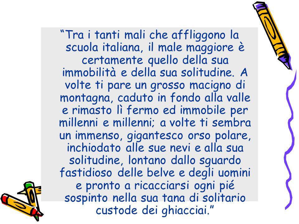 Tra i tanti mali che affliggono la scuola italiana, il male maggiore è certamente quello della sua immobilità e della sua solitudine. A volte ti pare